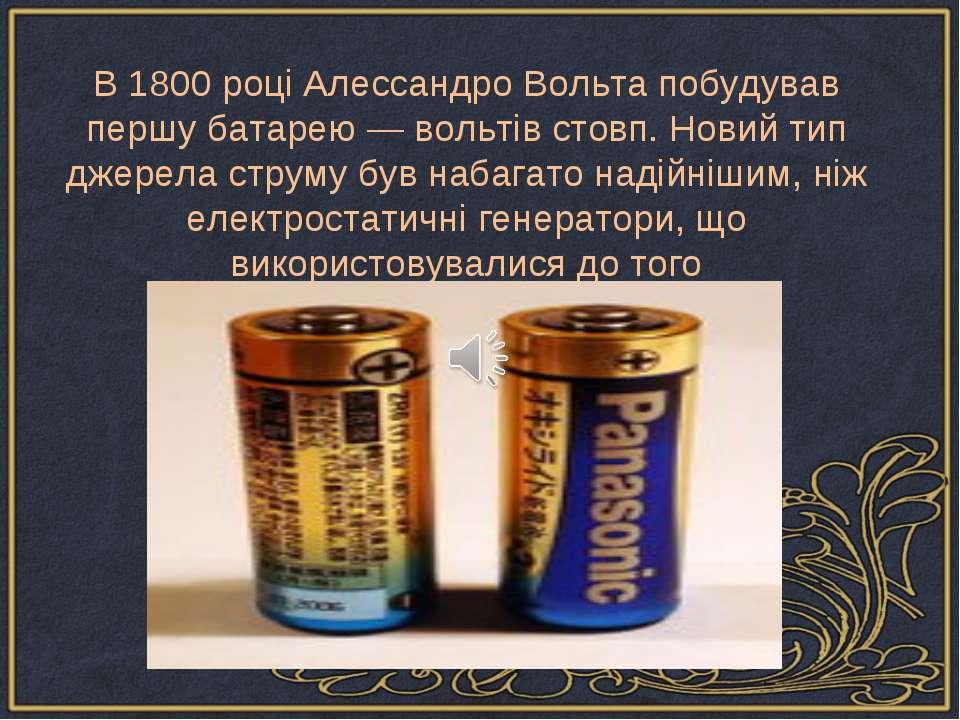 В 1800 році Алессандро Вольта побудував першу батарею — вольтів стовп. Новий ...