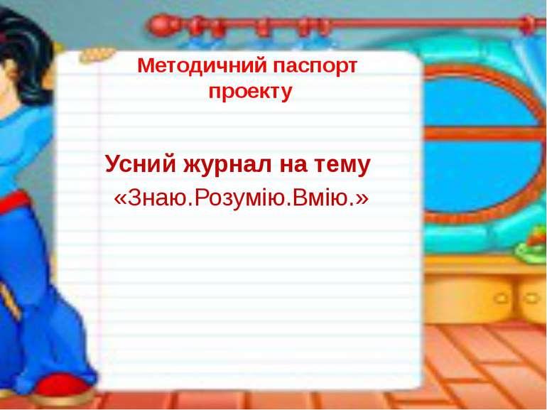 Методичний паспорт проекту Усний журнал на тему «Знаю.Розумію.Вмію.»