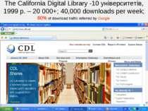 The California Digital Library -10 університетів, 1999 р. – 20 000+; 40,000 d...