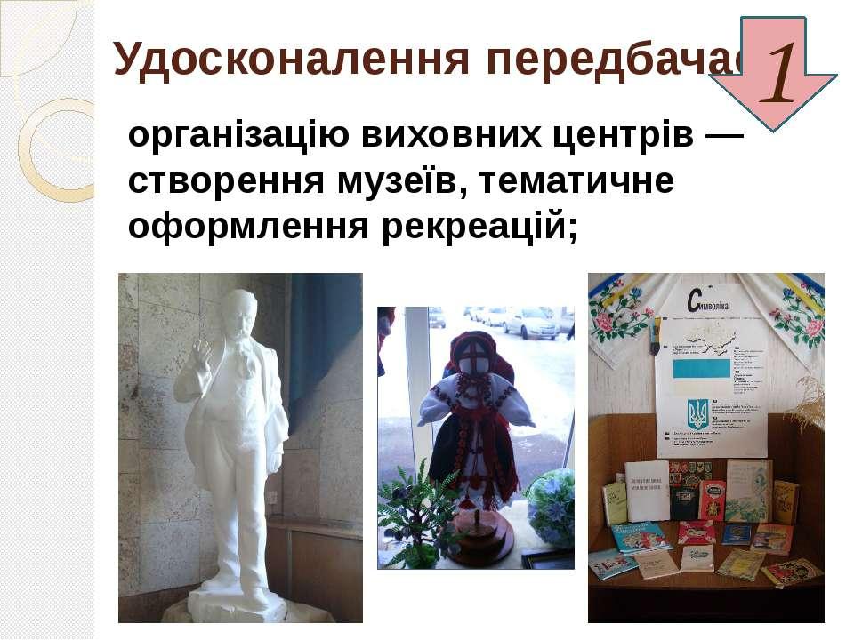 Удосконалення передбачає: організацію виховних центрів — створення музеїв, те...