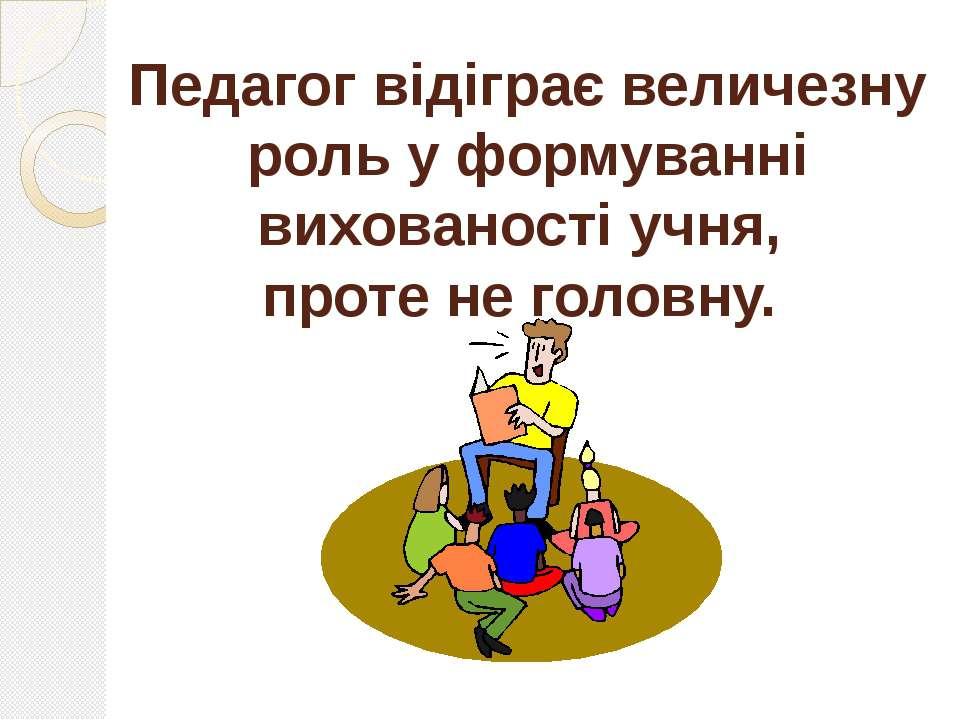 Педагог відіграє величезну роль у формуванні вихованості учня, проте не головну.