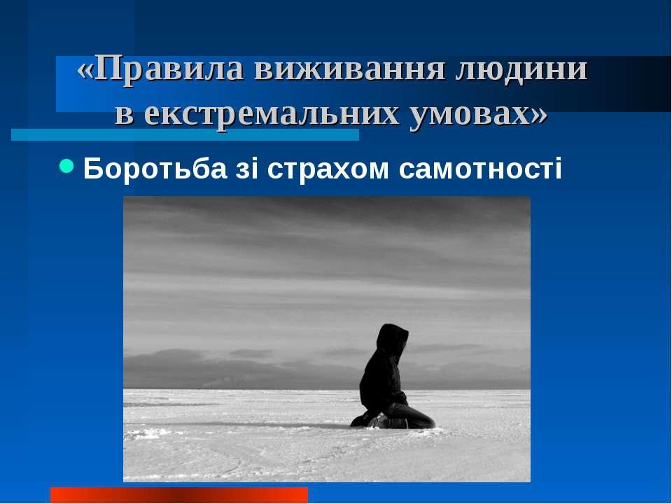«Правила виживання людини в екстремальних умовах» Боротьба зі страхом самотності