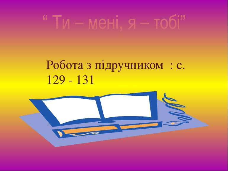 """"""" Ти – мені, я – тобі"""" Робота з підручником : с. 129 - 131"""