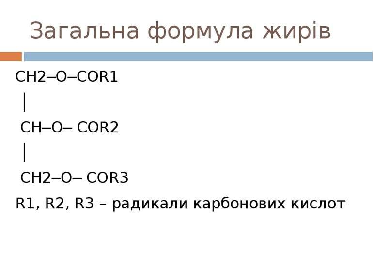 Загальна формула жирів CH2─O─COR1 │ CH─O─ COR2 │ CH2─O─ COR3 R1, R2, R3 – рад...