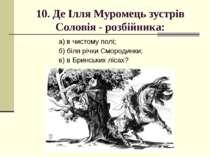 10. Де Ілля Муромець зустрів Соловія - розбійника: а) в чистому полі; б) біля...