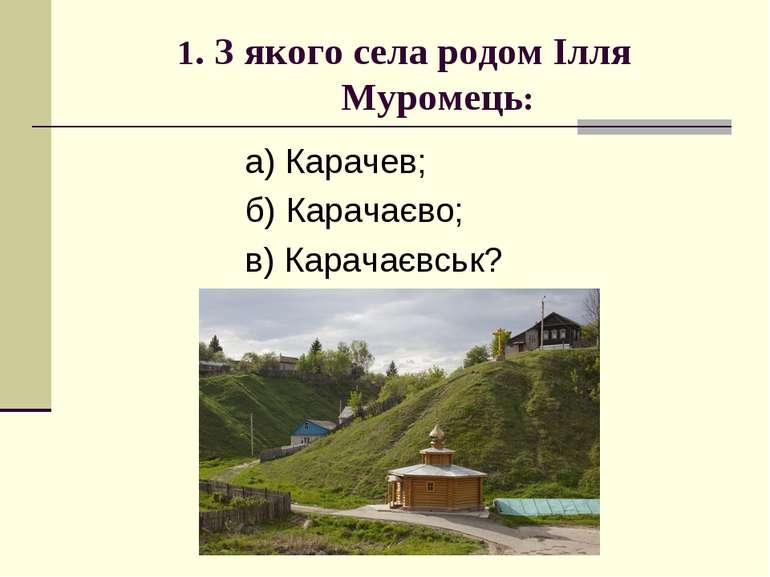 1. З якого села родом Ілля Муромець: а) Карачев; б) Карачаєво; в) Карачаєвськ?