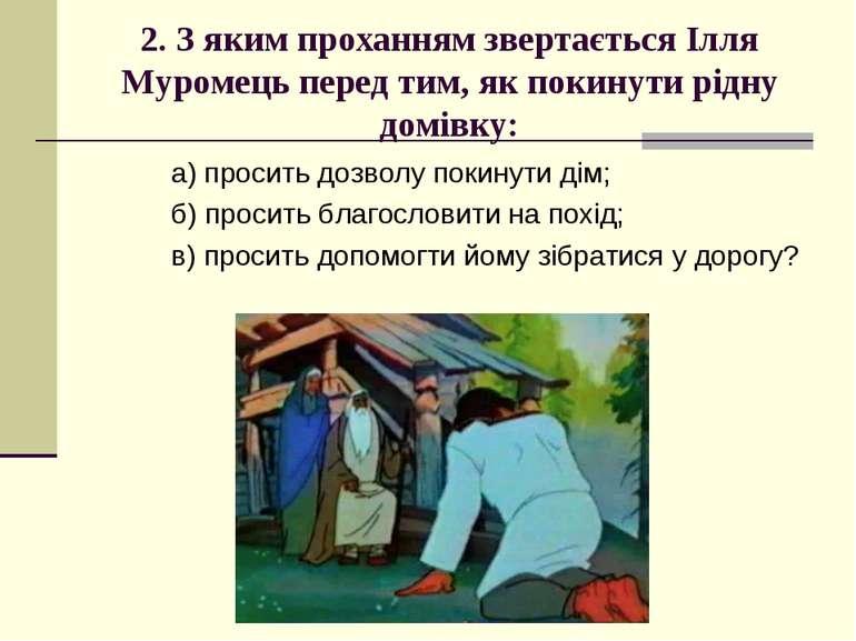 2. З яким проханням звертається Ілля Муромець перед тим, як покинути рідну до...