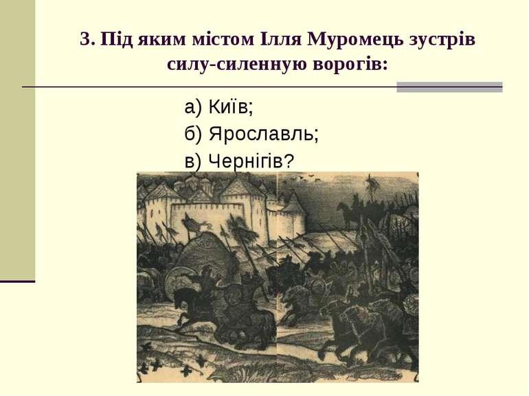 3. Під яким містом Ілля Муромець зустрів силу-силенную ворогів: а) Київ; б) Я...