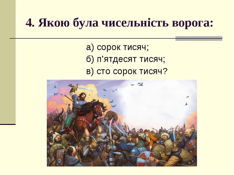 4. Якою була чисельність ворога: а) сорок тисяч; б) п'ятдесят тисяч; в) сто с...