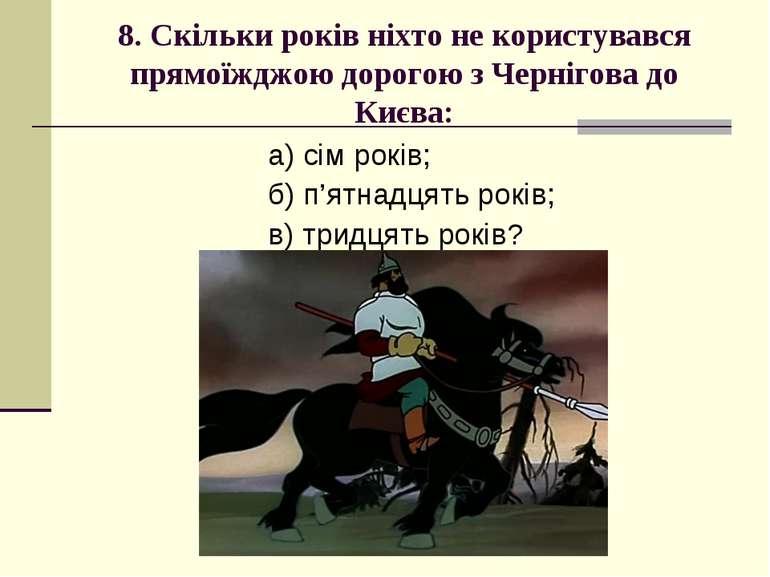 8. Скільки років ніхто не користувався прямоїжджою дорогою з Чернігова до Киє...