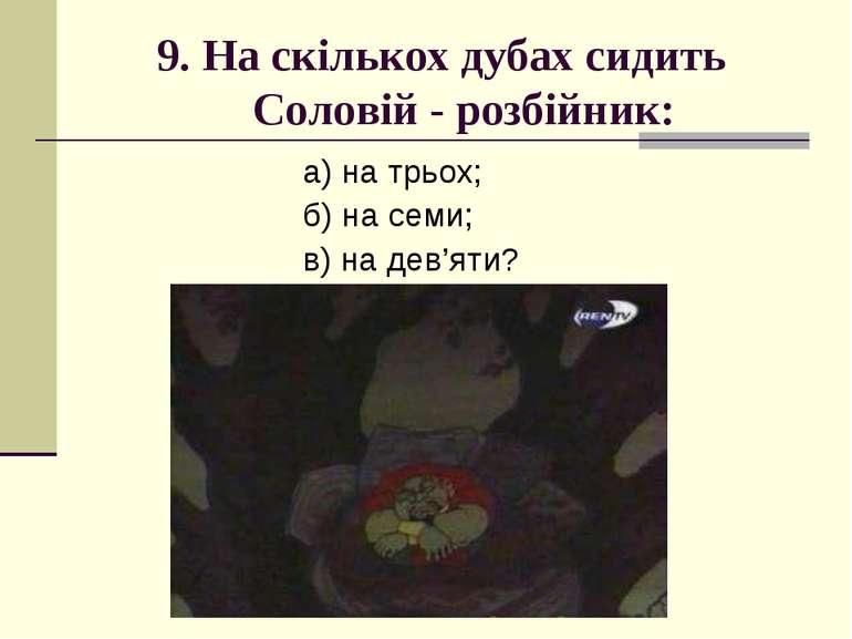 9. На скількох дубах сидить Соловій - розбійник: а) на трьох; б) на семи; в) ...