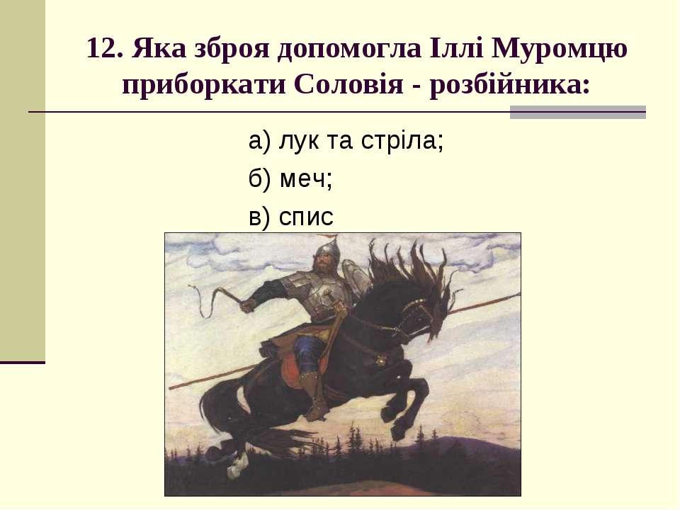12. Яка зброя допомогла Іллі Муромцю приборкати Соловія - розбійника: а) лук ...
