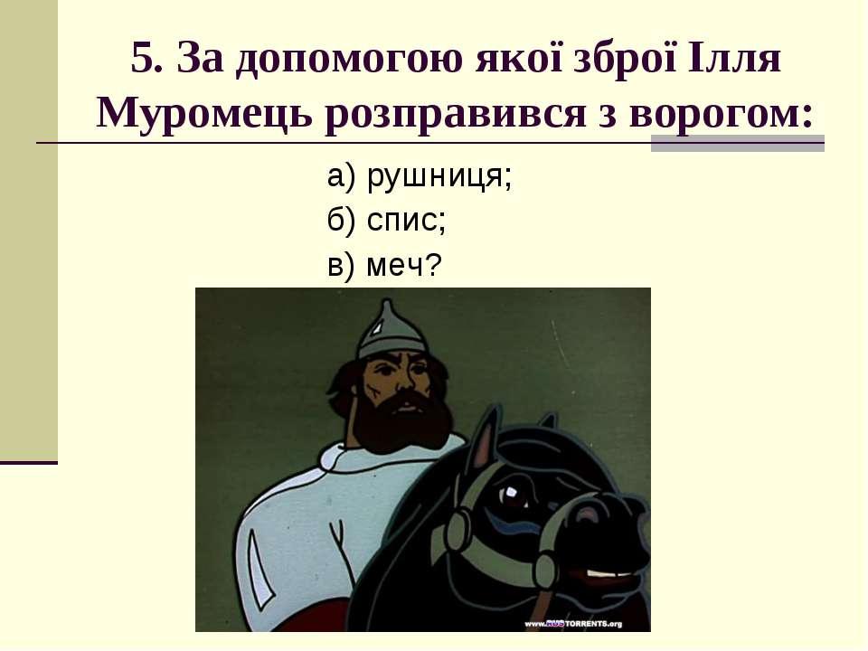 5. За допомогою якої зброї Ілля Муромець розправився з ворогом: а) рушниця; б...