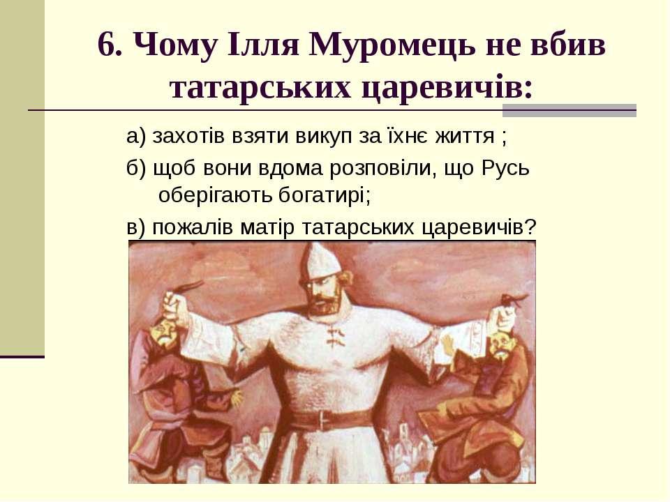6. Чому Ілля Муромець не вбив татарських царевичів: а) захотів взяти викуп за...