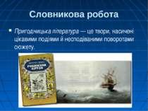Словникова робота Пригодницька література — це твори, насичені цікавими подія...