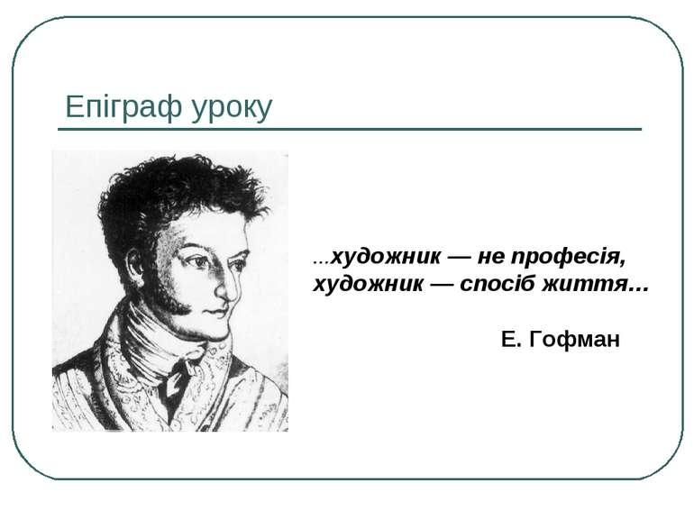 Епіграф уроку …художник — не професія, художник — спосіб життя… Е. Гофман