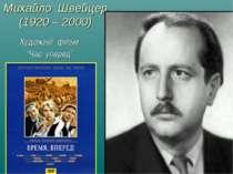 """Михайло Швейцер (1920 – 2000) Художній фільм """"Час, уперед"""""""