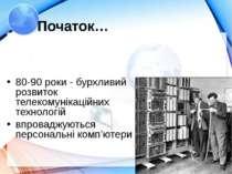 Початок… 80-90 роки - бурхливий розвиток телекомунікаційних технологій впрова...