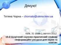 Дякую! Тетяна Чорна – chornatv@ukma.kiev.ua Київ, 31 січня-1 лютого 2012 15-й...