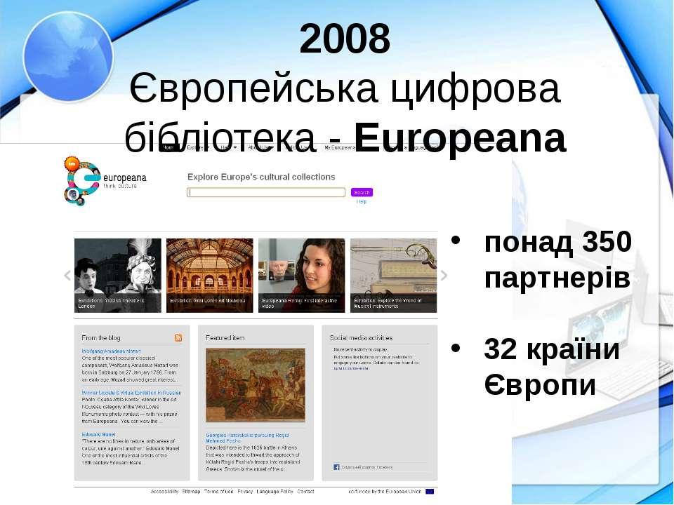 2008 Європейська цифрова бібліотека - Europeana понад 350 партнерів 32 країни...