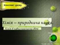 Хімія – природнича наука. Хімія в навколишньому світі Конспект уроку Пухова І...