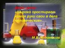 Девіз уроку: «Широко простирает химия руки свои в дела человеческие» М.В.Ломо...