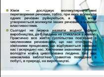 Хімія — досліджує молекулярно-атомні перетворення речовин, тобто, при яких мо...