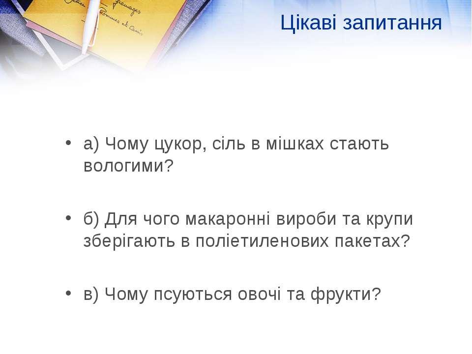 Цікаві запитання а) Чому цукор, сіль в мішках стають вологими? б) Для чого ма...