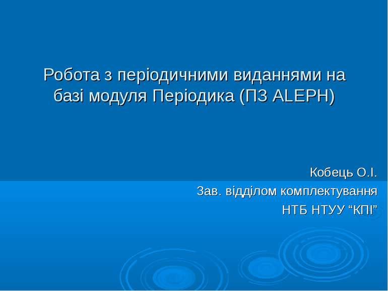Робота з періодичними виданнями на базі модуля Періодика (ПЗ ALEPH) Кобець О....