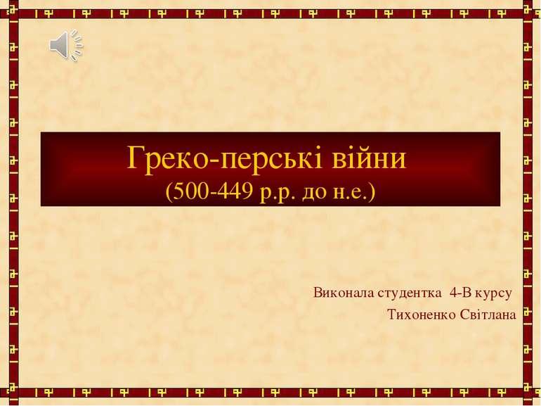 Греко-перські війни (500-449 р.р. до н.е.) Виконала студентка 4-В курсу Тихон...