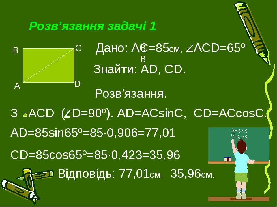 Розв'язання задачі 1 ВВ З ACD ( D=90º). AD=ACsinC, CD=ACcosC. Дано: АС=85см, ...