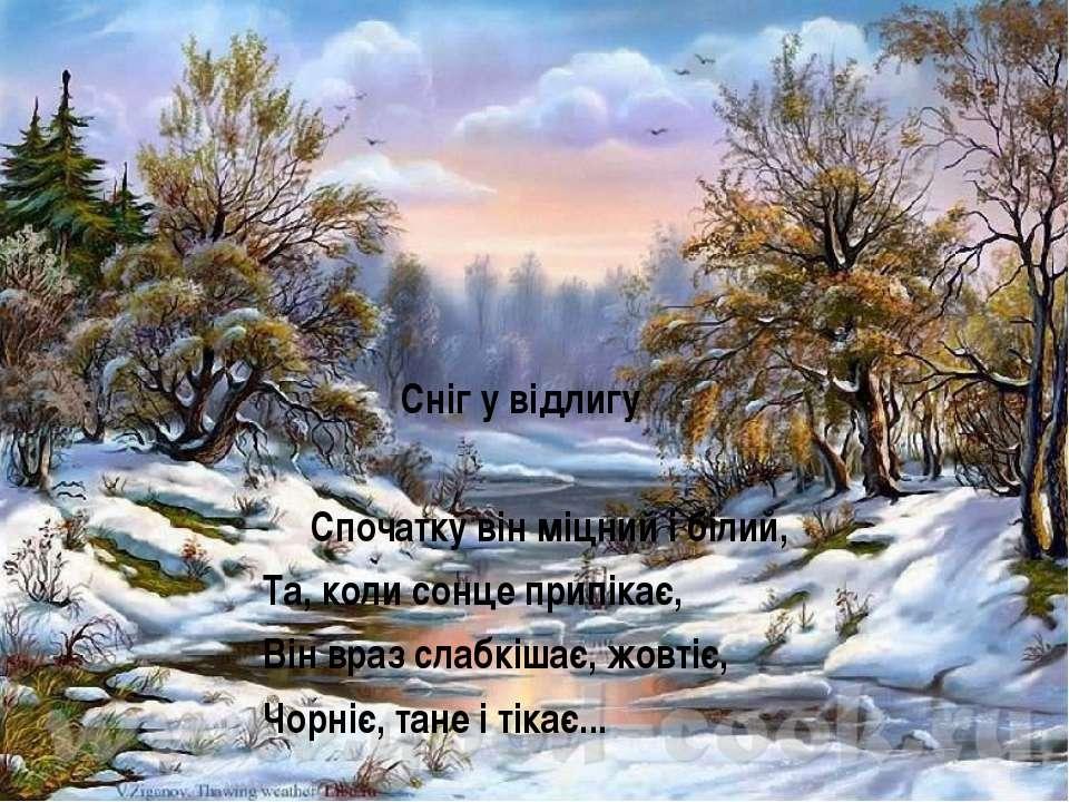 Сніг у відлигу Спочатку він міцний і білий, Та, коли сонце припікає, Він враз...