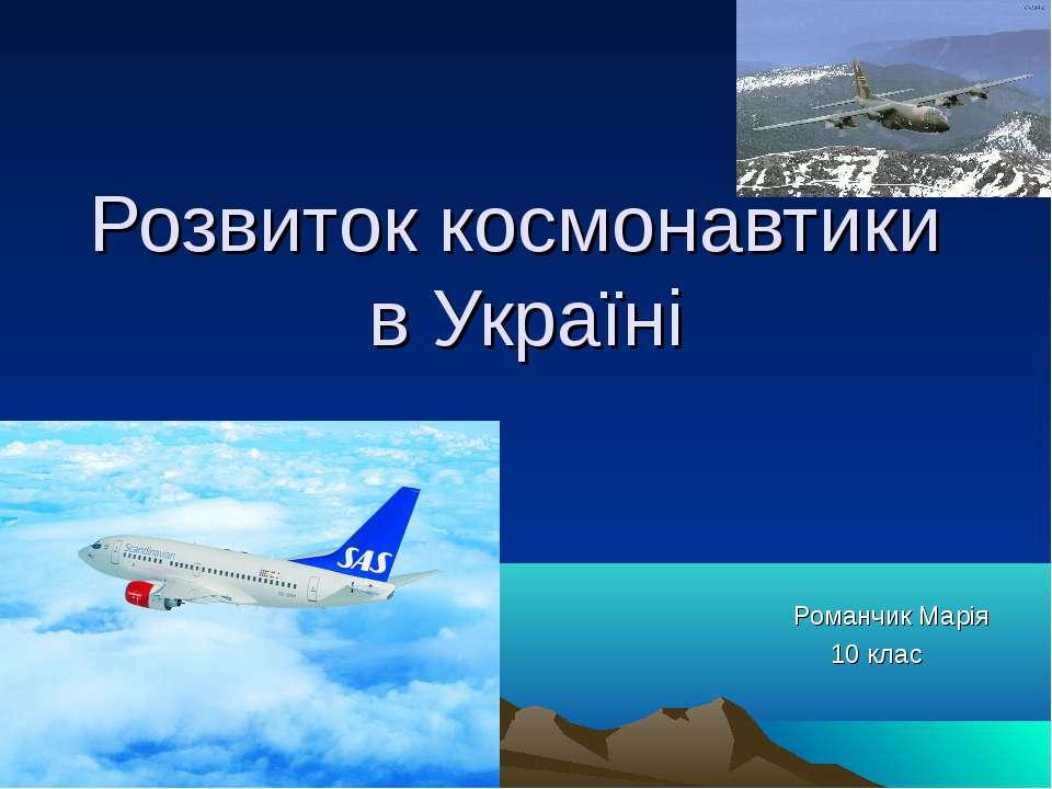 Розвиток космонавтики в Україні Романчик Марія 10 клас