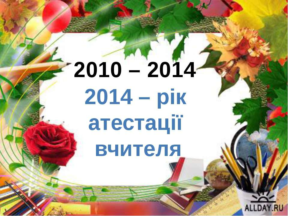2010 – 2014 2014 – рік атестації вчителя