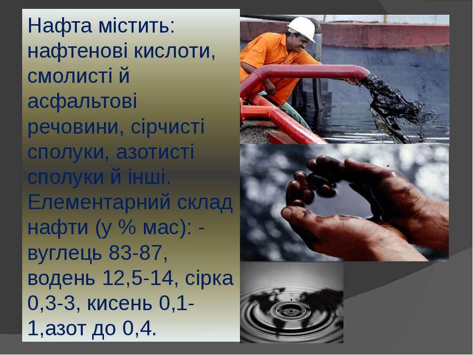 Нафта містить: нафтенові кислоти, смолисті й асфальтові речовини, сірчисті сп...