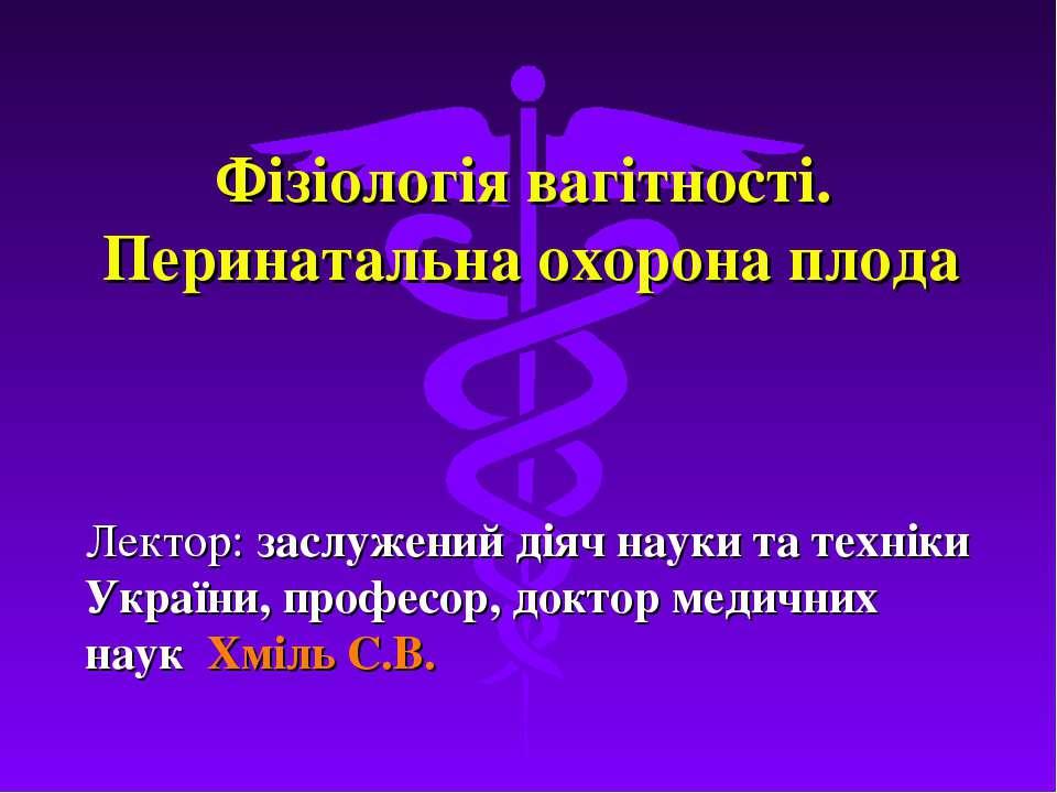 Фізіологія вагітності. Перинатальна охорона плода Лектор: заслужений діяч нау...
