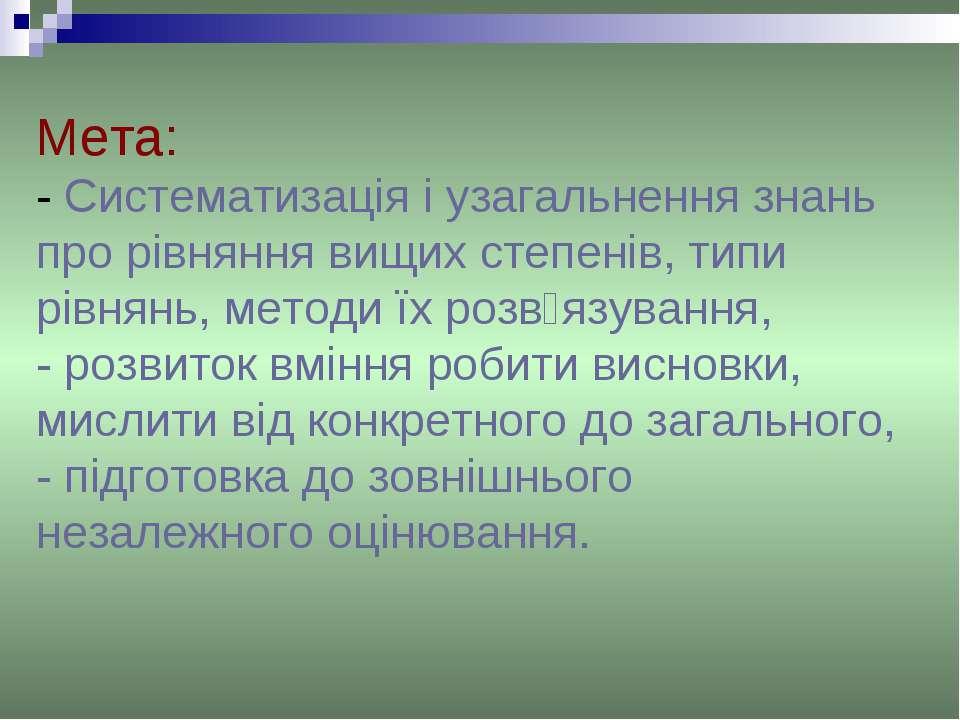 Мета: - Систематизація і узагальнення знань про рівняння вищих степенів, типи...