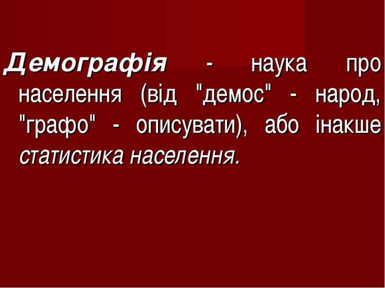 """Демографія - наука про населення (від """"демос"""" - народ, """"графо"""" - описувати), ..."""