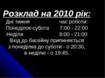 Розклад на 2010 рік: Дні тижня час роботи: Понеділок-субота 7:00 - 22:00 Неді...