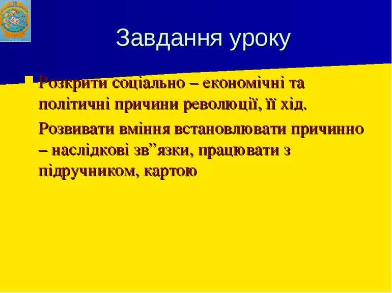 Завдання уроку Розкрити соціально – економічні та політичні причини революції...