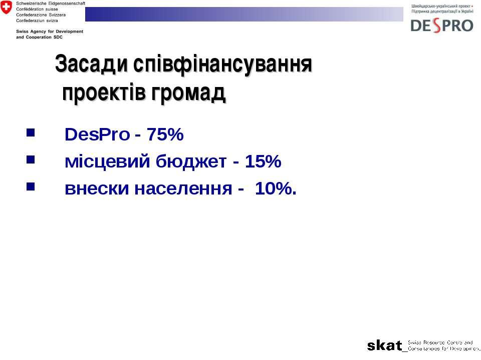 Засади співфінансування проектів громад DesPro - 75% місцевий бюджет - 15% вн...
