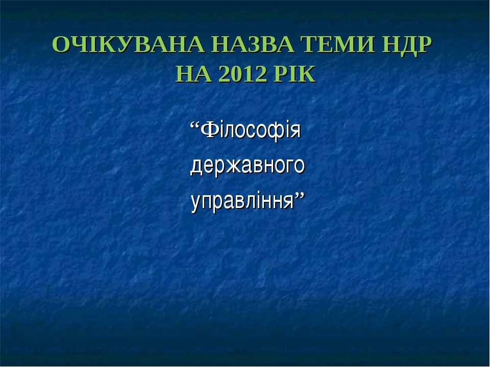 """ОЧІКУВАНА НАЗВА ТЕМИ НДР НА 2012 РІК """"Філософія державного управління"""""""