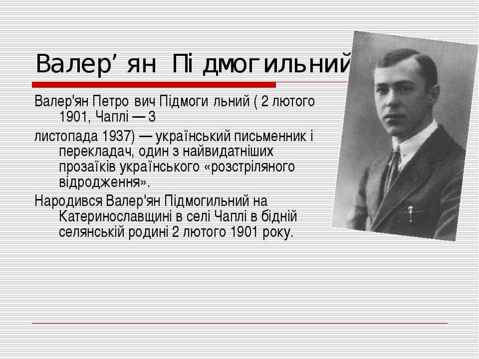 Валер'ян Підмогильний Валер'ян Петро вич Підмоги льний ( 2 лютого 1901, Чаплі...