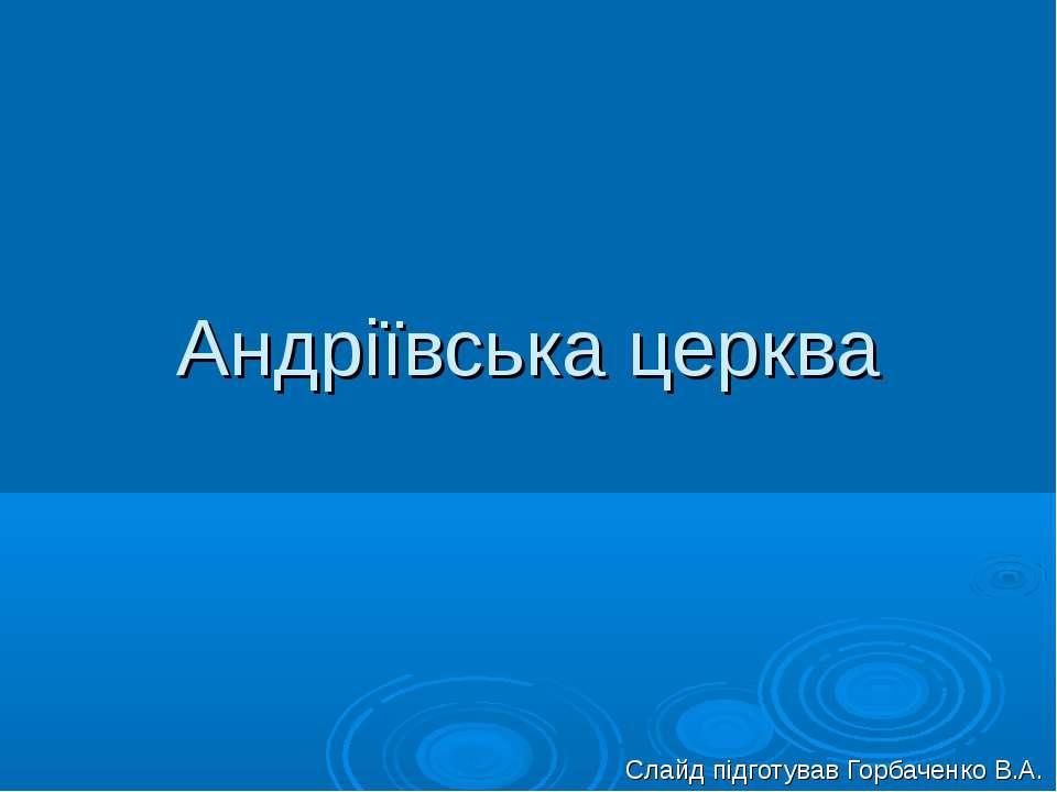 Андріївська церква Слайд підготував Горбаченко В.А.