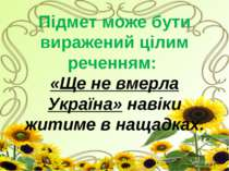 Підмет може бути виражений цілим реченням: «Ще не вмерла Україна» навіки жити...