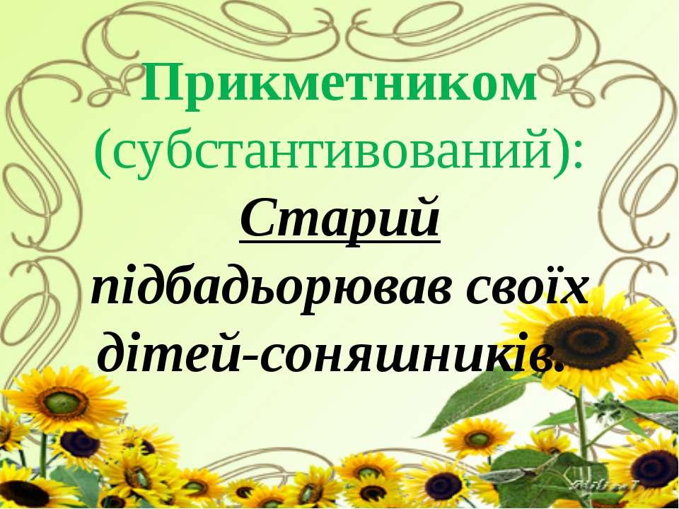 Прикметником (субстантивований): Старий підбадьорював своїх дітей-соняшників.