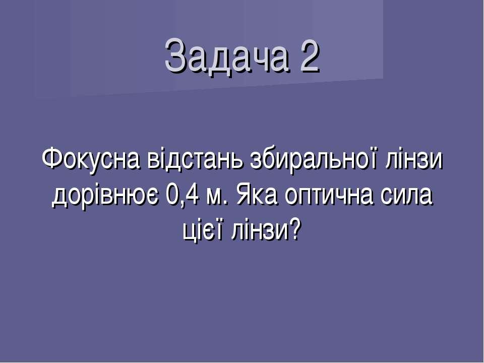 Задача 2 Фокусна відстань збиральної лінзи дорівнює 0,4 м. Яка оптична сила ц...
