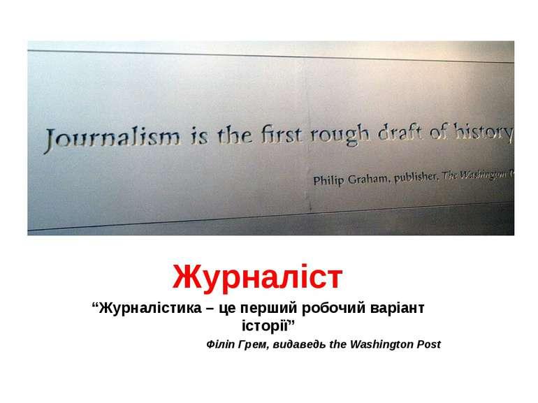 """Журналіст """"Журналістика – це перший робочий варіант історії"""" Філіп Грем, вида..."""