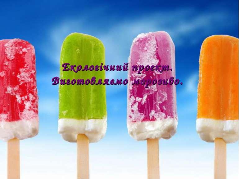 Екологічний проект. Виготовляємо морозиво.