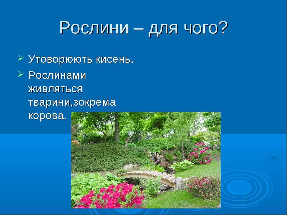Рослини – для чого? Утоворюють кисень. Рослинами живляться тварини,зокрема ко...